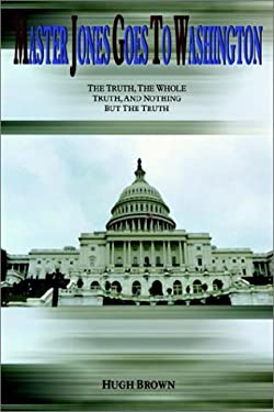 Master Jones Goes to Washington: The Truth, the Whole Truth, and Nothing But the Truth 9781410700919