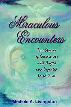 Miraculous Encounters: True Stories of Experiences with Angels and Departed Loved Ones 9781418488109