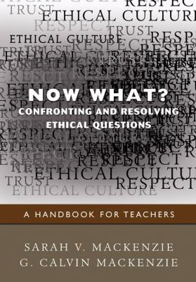 Now What? Confronting and Resolving Ethical Questions: A Handbook for Teachers 9781412970846