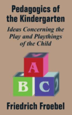 Pedagogics of the Kindergarten: Ideas Concerning the Play and Playthings of the Child 9781410209269