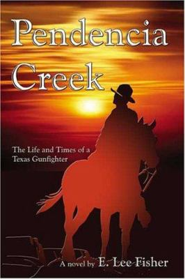 Pendencia Creek: The Life and Times of a Texas Gunfighter 9781413728071