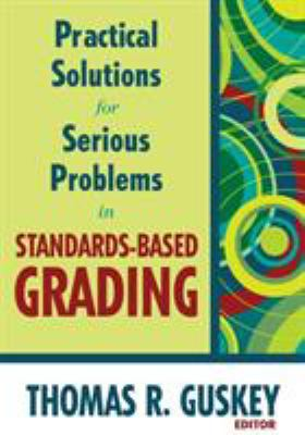 Practical Solutions for Serious Problems in Standards-Based Grading 9781412967259