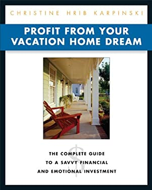 Profit from Your Vacation Home Dream: The Complete Guide to a Savvy Financial and Emotional Investment 9781419506918