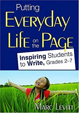 Putting Everyday Life on the Page: Inspiring Students to Write, Grades 2-7 Marc Joel Levitt