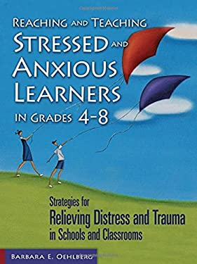 Reaching and Teaching Stressed and Anxious Learners in Grades 4-8: Strategies for Relieving Distress and Trauma in Schools and Classrooms 9781412917247