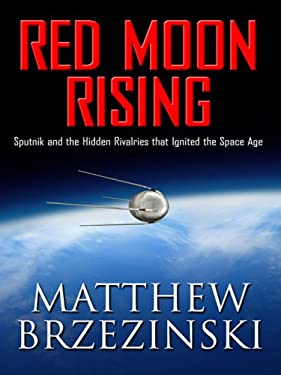 Red Moon Rising: Sputnik and the Hidden Rivalries That Ignited the Space Age 9781410402790