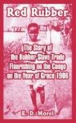 Red Rubber: The Story of the Rubber Slave Trade Flourishing on the Congo on the Year of Grace 1906 9781410220561