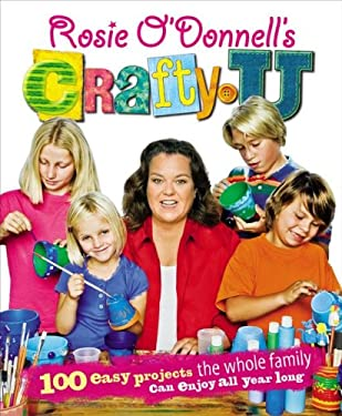 Rosie O'Donnell's Crafty U: 100 Easy Projects the Whole Family Can Enjoy All Year Long 9781416553410