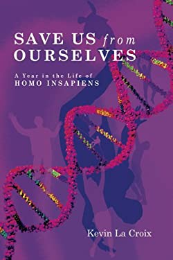 Save Us from Ourselves: A Year in the Life of Homo Insapiens 9781411681583