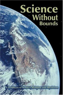 Science Without Bounds: A Synthesis of Science, Religion and Mysticism 9781414054728
