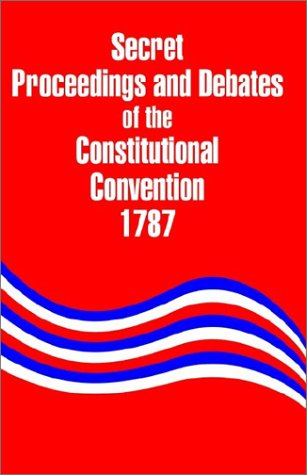 Secret Proceedings and Debates of the Constitutional Convention, 1787 9781410203632