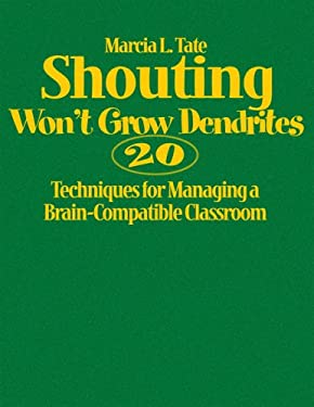 Shouting Won't Grow Dendrites: 20 Techniques for Managing a Brain-Compatible Classroom 9781412927796