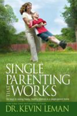 Single Parenting That Works: Six Keys to Raising Happy, Healthy Children in a Single-Parent Home 9781414303352