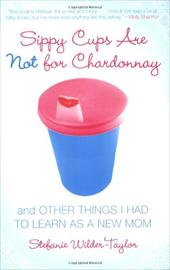 Sippy Cups Are Not for Chardonnay: And Other Things I Had to Learn as a New Mom 6241449