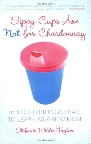 Sippy Cups Are Not for Chardonnay: And Other Things I Had to Learn as a New Mom 9781416915065