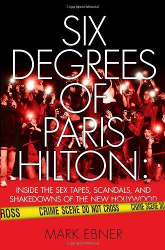 Six Degrees of Paris Hilton: Inside the Sex Tapes, Scandals, and Shakedowns of the New Hollywood 9781416959342