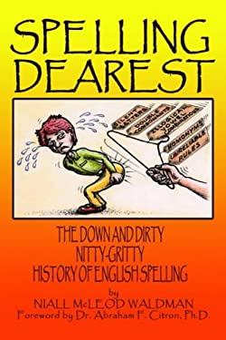 Spelling Dearest: The Down and Dirty, Nitty-Gritty History of English Spelling 9781418453305