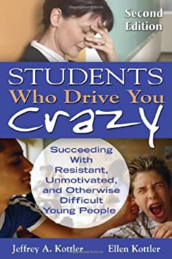 Students Who Drive You Crazy: Succeeding with Resistant, Unmotivated, and Otherwise Difficult Young People 9781412965293