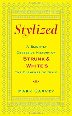 Stylized: A Slightly Obsessive History of Strunk & White's the Elements of Style 9781416590927