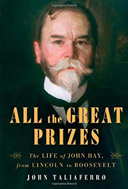 All the Great Prizes: The Life of John Hay, from Lincoln to Roosevelt 9781416597308