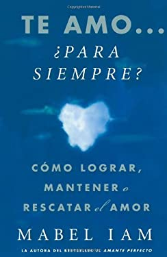 Te Amo... Para Siempre?: Como Lograr, Mantener O Rescatar el Amor = I Love You. Now What? 9781416539995