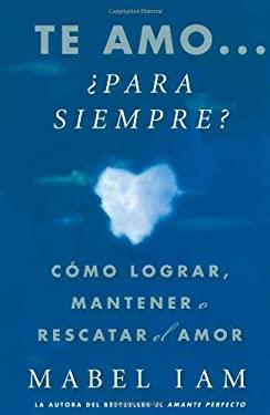Te Amo... Para Siempre?: Como Lograr, Mantener O Rescatar el Amor = I Love You. Now What?
