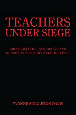 Teachers Under Siege: Abuse, Alcohol, Sex, Drugs, and Murder at the Middle School Level 9781418427498