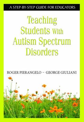 Teaching Students with Autism Spectrum Disorders: A Step-By-Step Guide for Educators 9781412917087