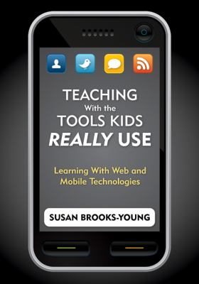Teaching with the Tools Kids Really Use: Learning with Web and Mobile Technologies 9781412972758