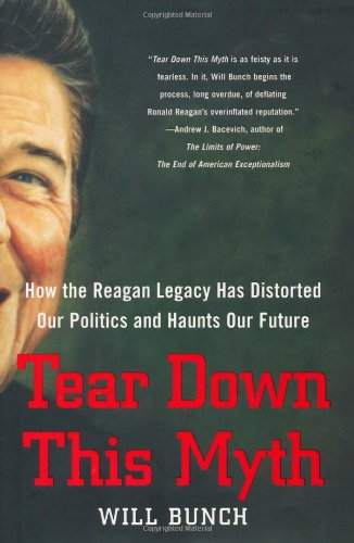 Tear Down This Myth: How the Reagan Legacy Has Distorted Our Politics and Haunts Our Future 9781416597629