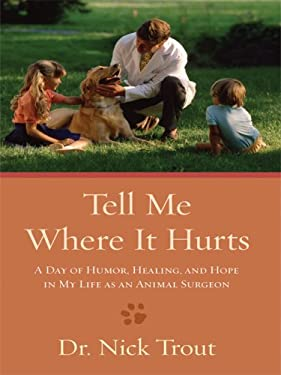 Tell Me Where It Hurts: A Day of Humor, Healing, and Hope in My Life as an Animal Surgeon 9781410406873