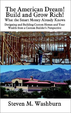 The American Dream! Build and Grow Rich! What the Smart Money Already: Designing and Building Custom Homes and Your Wealth from a Custom Builder's Per 9781410709530