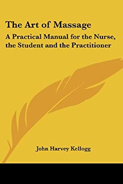 The Art of Massage: A Practical Manual for the Nurse, the Student and the Practitioner 9781419173011