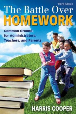 The Battle Over Homework: Common Ground for Administrators, Teachers, and Parents 9781412937139