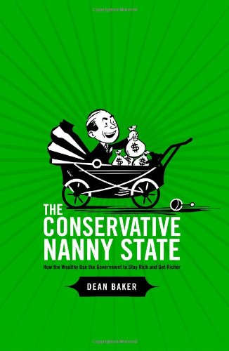 The Conservative Nanny State: How the Wealthy Use the Government to Stay Rich and Get Richer 9781411693951