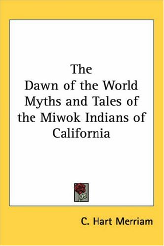 The Dawn of the World Myths and Tales of the Miwok Indians of California 9781417915996