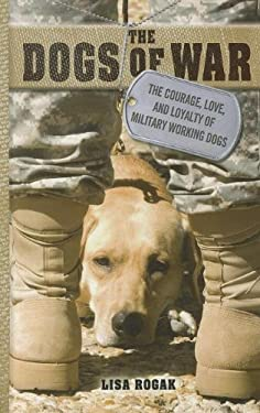The Dogs of War: The Courage, Love, and Loyalty of Military Working Dogs 9781410445582