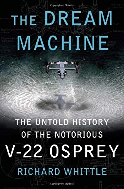 The Dream Machine: The Untold History of the Notorious V-22 Osprey 9781416562955