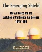 The Emerging Shield: The Air Force and the Evolution of Continental Air Defense 1945-1960