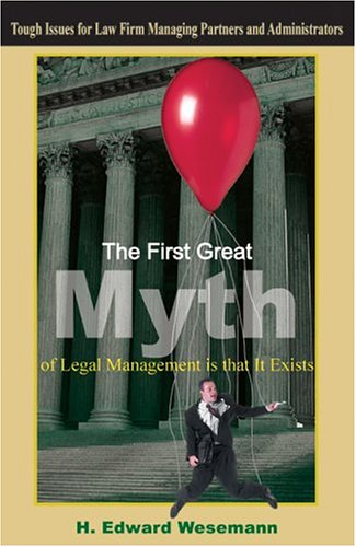 The First Great Myth of Legal Management Is That It Exists: Tough Issues for Law Firm Managing Partners and Administrators 9781418415617