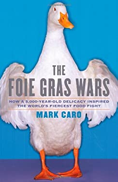 The Foie Gras Wars: How a 5,000-Year-Old Delicacy Inspired the World's Fiercest Food Fight 9781416556688