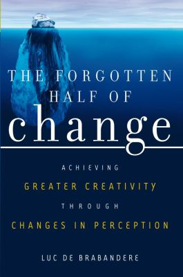 The Forgotten Half of Change: Achieving Greater Creativity Through Changes in Perception 9781419502750