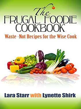 The Frugal Foodie Cookbook: Waste-Not Recipes for the Wise Cook 9781410431233