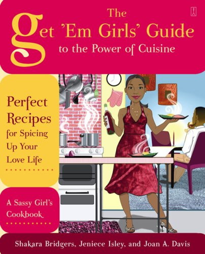 The Get 'Em Girls' Guide to the Power of Cuisine: Perfect Recipes for Spicing Up Your Love Life 9781416587767