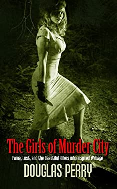 The Girls of Murder City: Fame, Lust, and the Beautiful Killers Who Inspired Chicago 9781410433350