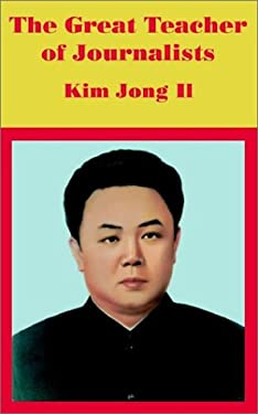 The Great Teacher of Journalists: Kim Jong Il 9781410101242