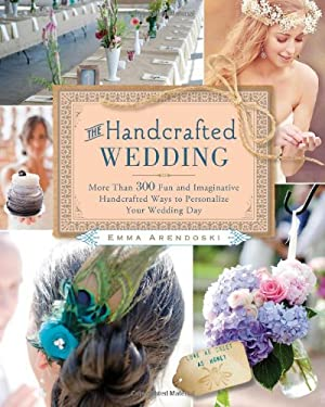 The Handcrafted Wedding: 340 Fun and Imaginative Handcrafted Ways to Personalize Your Wedding 9781416206668