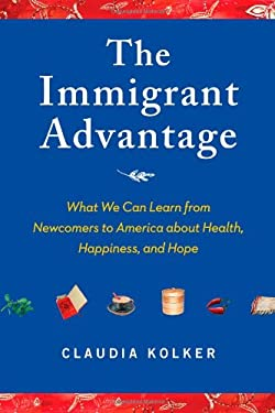 The Immigrant Advantage: What We Can Learn from Newcomers to America about Health, Happiness and Hope 9781416586821