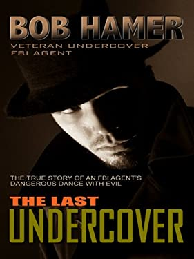 The Last Undercover: The True Story of an FBI Agent's Dangerous Dance with Evil 9781410411266