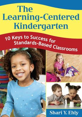 The Learning-Centered Kindergarten: 10 Keys to Success for Standards-Based Classrooms 9781412955461